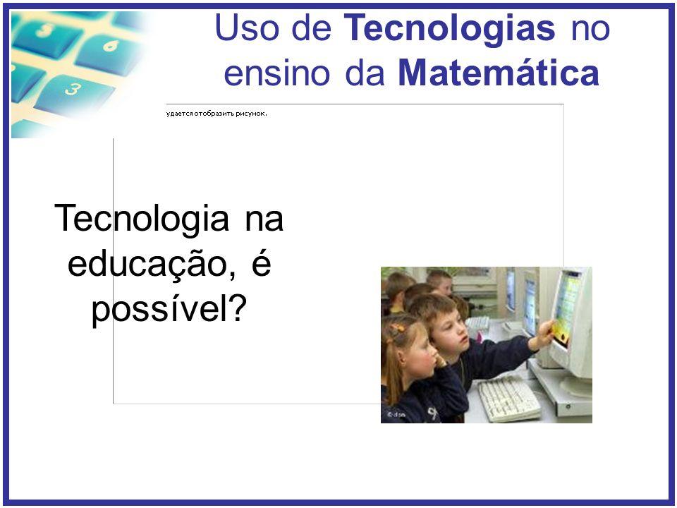 Uso de Tecnologias no ensino da Matemática Tecnologia na educação, é possível?