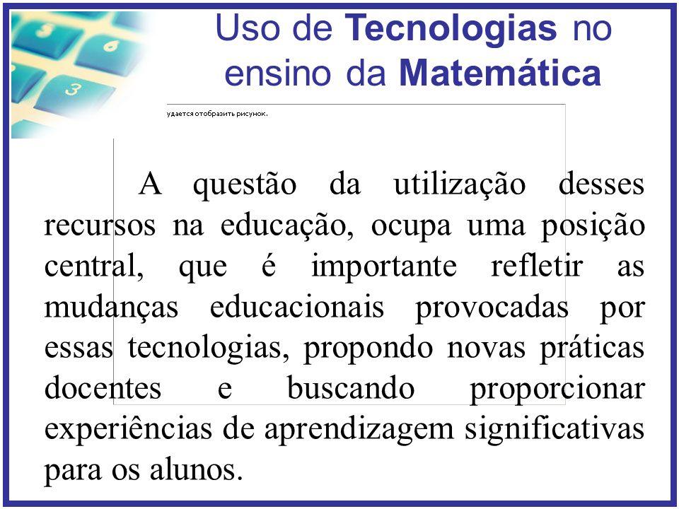 Uso de Tecnologias no ensino da Matemática A presença das tecnologias, principalmente do computador, requer das instituições de ensino e do professor novas posturas frente ao processo de ensino e de aprendizagem.