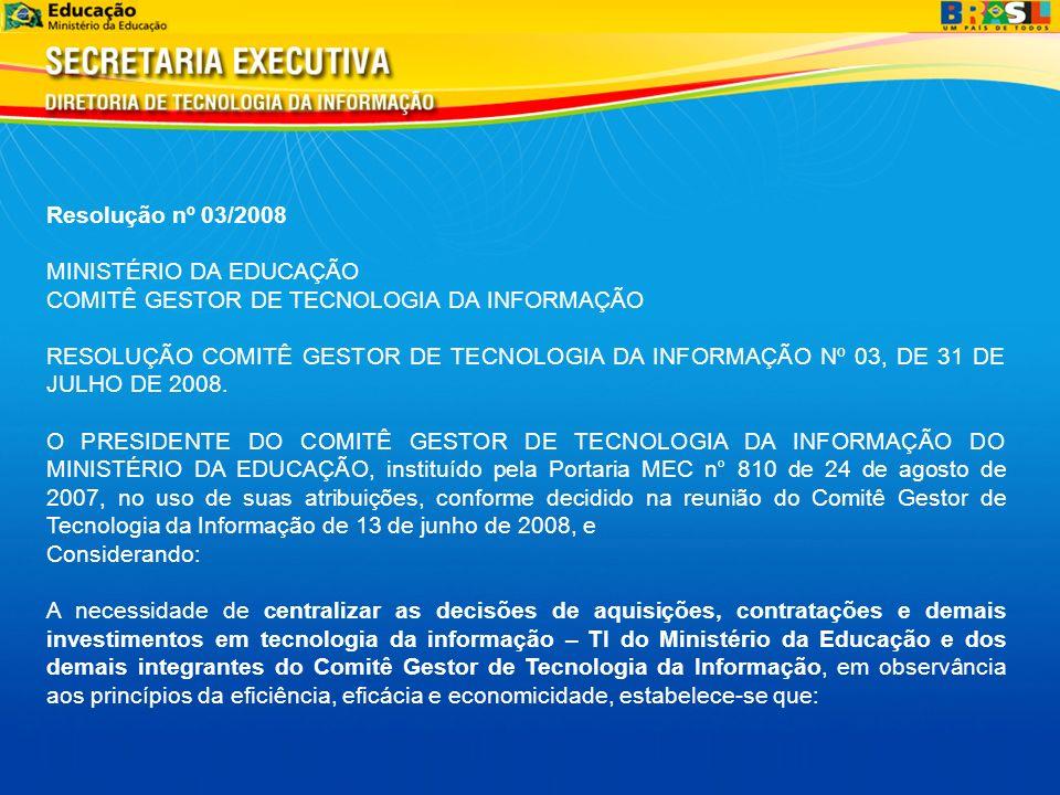 Resolução nº 03/2008 MINISTÉRIO DA EDUCAÇÃO COMITÊ GESTOR DE TECNOLOGIA DA INFORMAÇÃO RESOLUÇÃO COMITÊ GESTOR DE TECNOLOGIA DA INFORMAÇÃO Nº 03, DE 31 DE JULHO DE 2008.