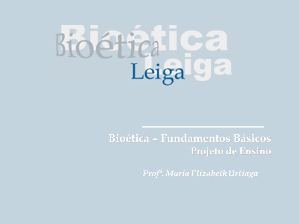 Grupo de Estudos da É tica na Educa çã o em Sa ú de Bioética – Fundamentos Básicos Projeto de Ensino Profª. Maria Elizabeth Urtiaga
