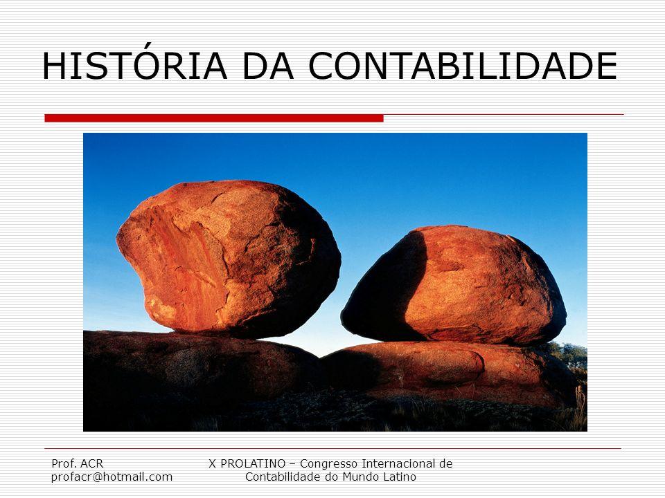 Prof. ACR profacr@hotmail.com X PROLATINO – Congresso Internacional de Contabilidade do Mundo Latino HISTÓRIA DA CONTABILIDADE