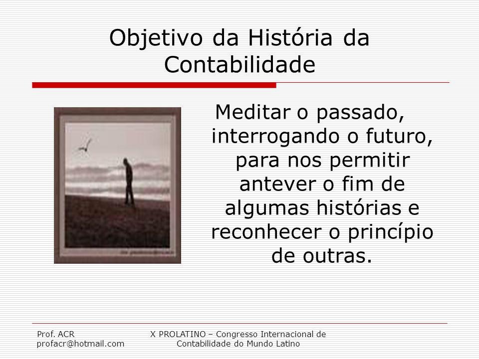 Prof. ACR profacr@hotmail.com X PROLATINO – Congresso Internacional de Contabilidade do Mundo Latino Objetivo da História da Contabilidade Meditar o p