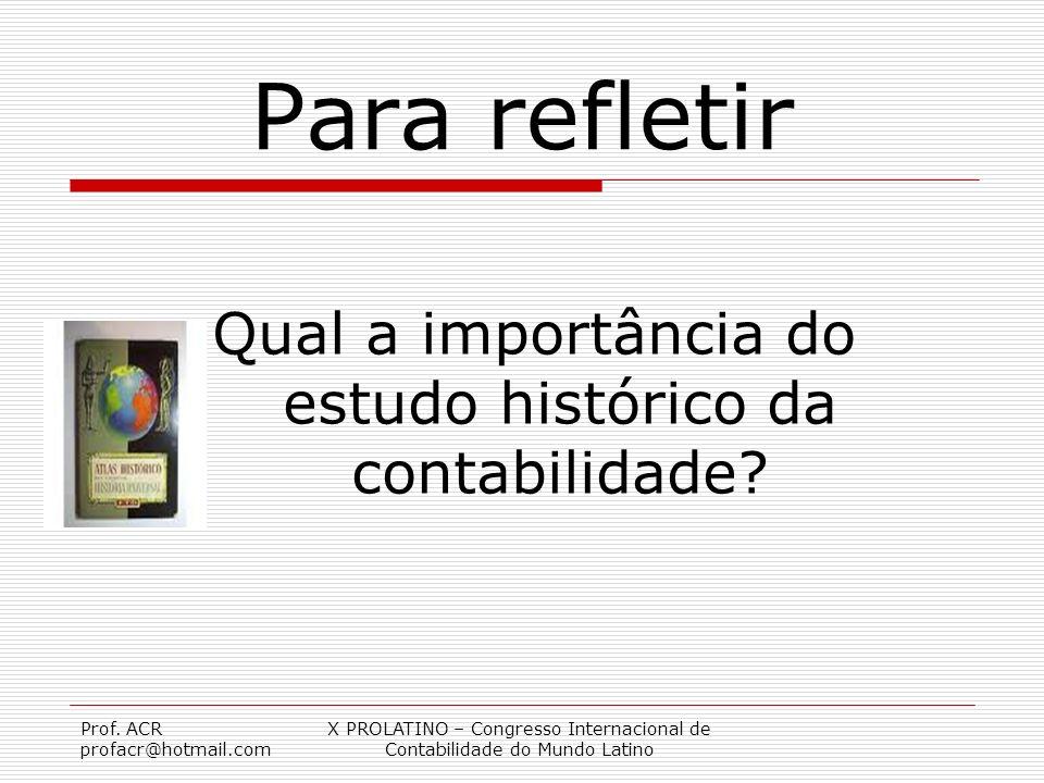Prof. ACR profacr@hotmail.com X PROLATINO – Congresso Internacional de Contabilidade do Mundo Latino Para refletir Qual a importância do estudo histór