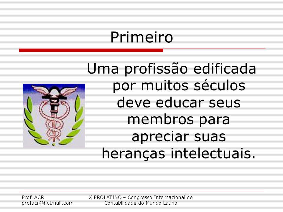 Prof. ACR profacr@hotmail.com X PROLATINO – Congresso Internacional de Contabilidade do Mundo Latino Primeiro Uma profissão edificada por muitos sécul