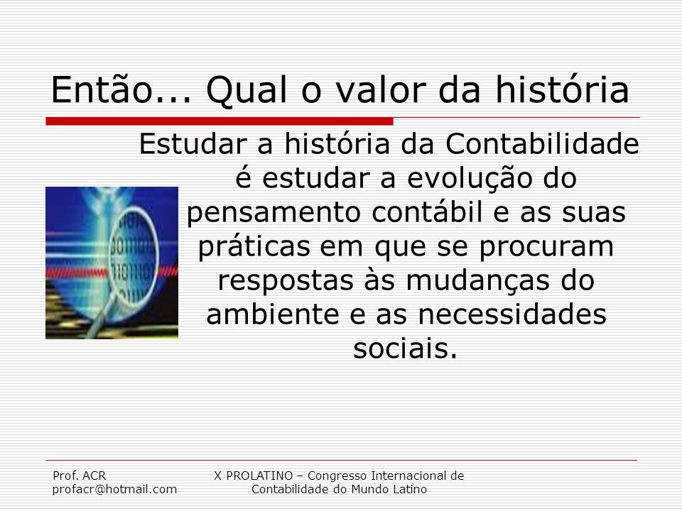 Prof. ACR profacr@hotmail.com X PROLATINO – Congresso Internacional de Contabilidade do Mundo Latino Então... Qual o valor da história Estudar a histó
