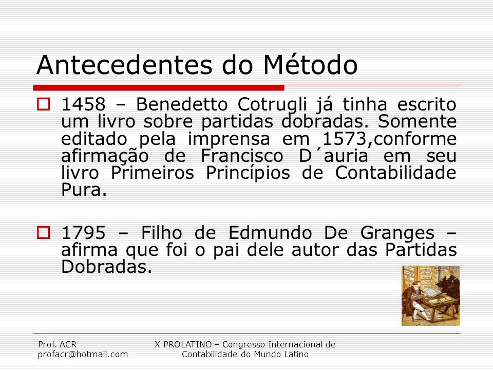 Prof. ACR profacr@hotmail.com X PROLATINO – Congresso Internacional de Contabilidade do Mundo Latino Antecedentes do Método 1458 – Benedetto Cotrugli