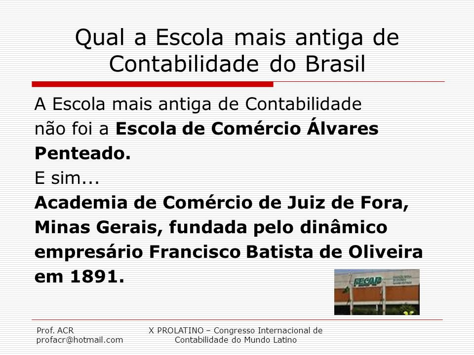 Prof. ACR profacr@hotmail.com X PROLATINO – Congresso Internacional de Contabilidade do Mundo Latino Qual a Escola mais antiga de Contabilidade do Bra