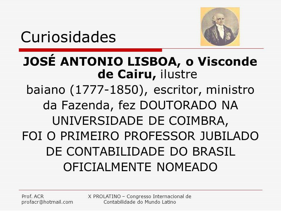 Prof. ACR profacr@hotmail.com X PROLATINO – Congresso Internacional de Contabilidade do Mundo Latino Curiosidades JOSÉ ANTONIO LISBOA, o Visconde de C