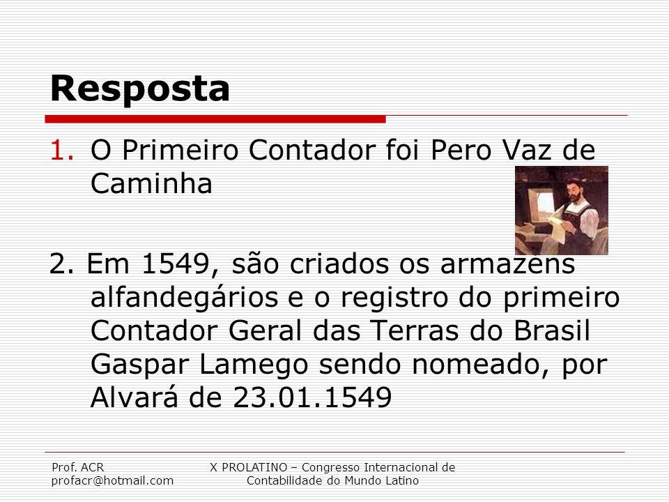 Prof. ACR profacr@hotmail.com X PROLATINO – Congresso Internacional de Contabilidade do Mundo Latino Resposta 1.O Primeiro Contador foi Pero Vaz de Ca