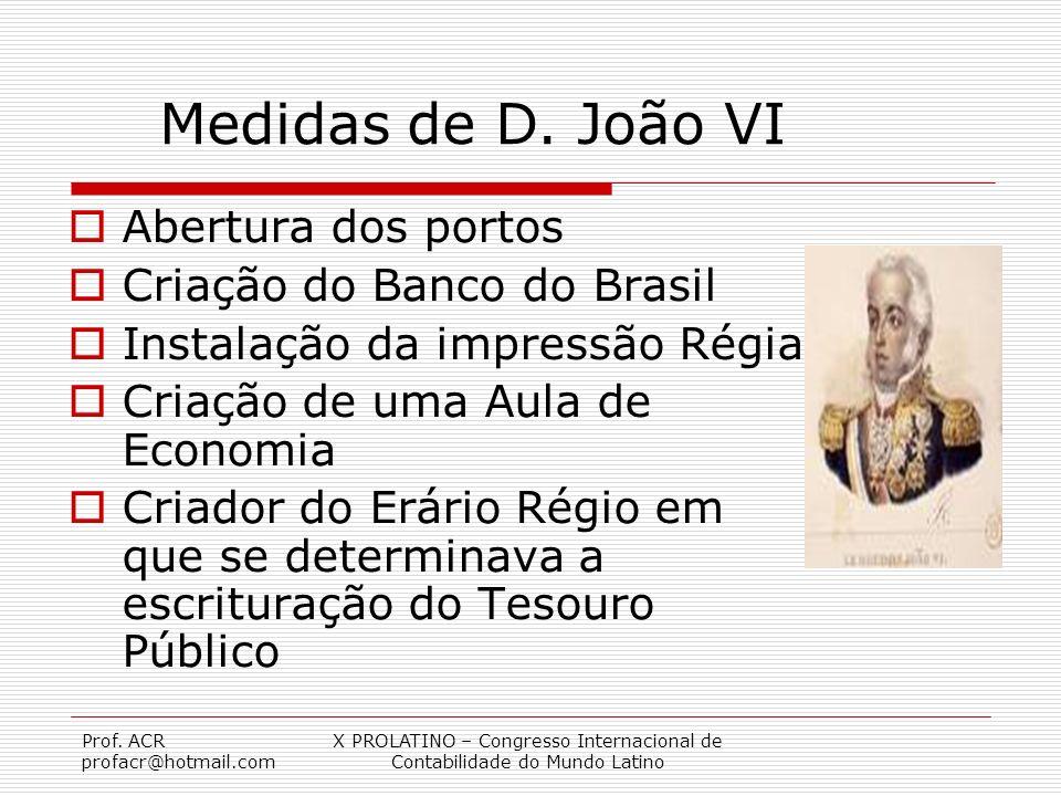 Prof. ACR profacr@hotmail.com X PROLATINO – Congresso Internacional de Contabilidade do Mundo Latino Medidas de D. João VI Abertura dos portos Criação