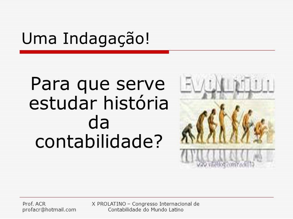 Prof. ACR profacr@hotmail.com X PROLATINO – Congresso Internacional de Contabilidade do Mundo Latino Uma Indagação! Para que serve estudar história da