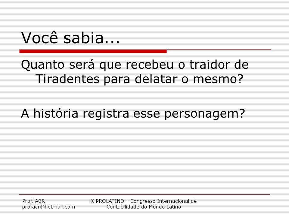 Prof. ACR profacr@hotmail.com X PROLATINO – Congresso Internacional de Contabilidade do Mundo Latino Você sabia... Quanto será que recebeu o traidor d