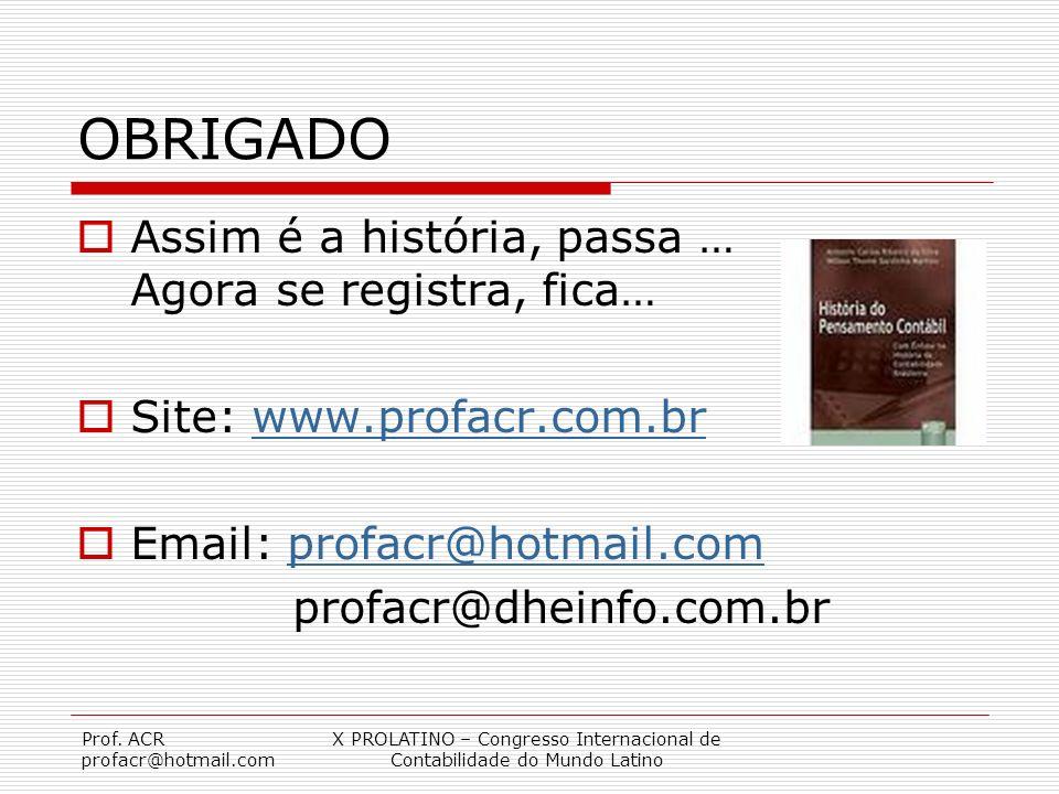 Prof. ACR profacr@hotmail.com X PROLATINO – Congresso Internacional de Contabilidade do Mundo Latino OBRIGADO Assim é a história, passa … Agora se reg