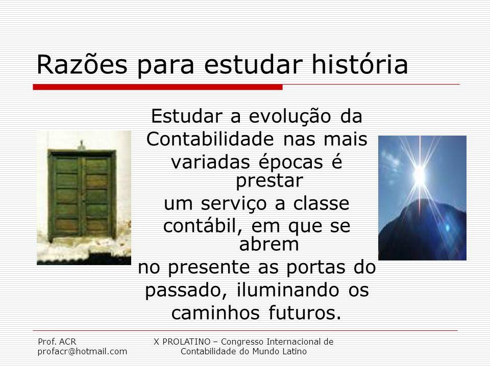Prof. ACR profacr@hotmail.com X PROLATINO – Congresso Internacional de Contabilidade do Mundo Latino Razões para estudar história Estudar a evolução d
