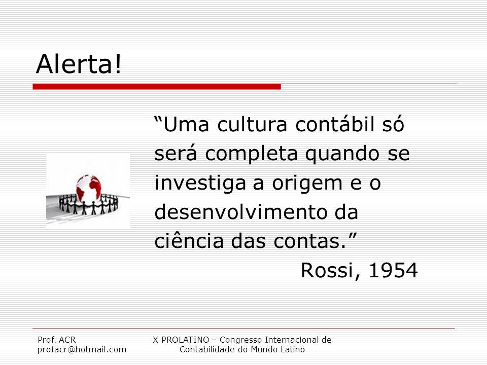 Prof. ACR profacr@hotmail.com X PROLATINO – Congresso Internacional de Contabilidade do Mundo Latino Alerta! Uma cultura contábil só será completa qua