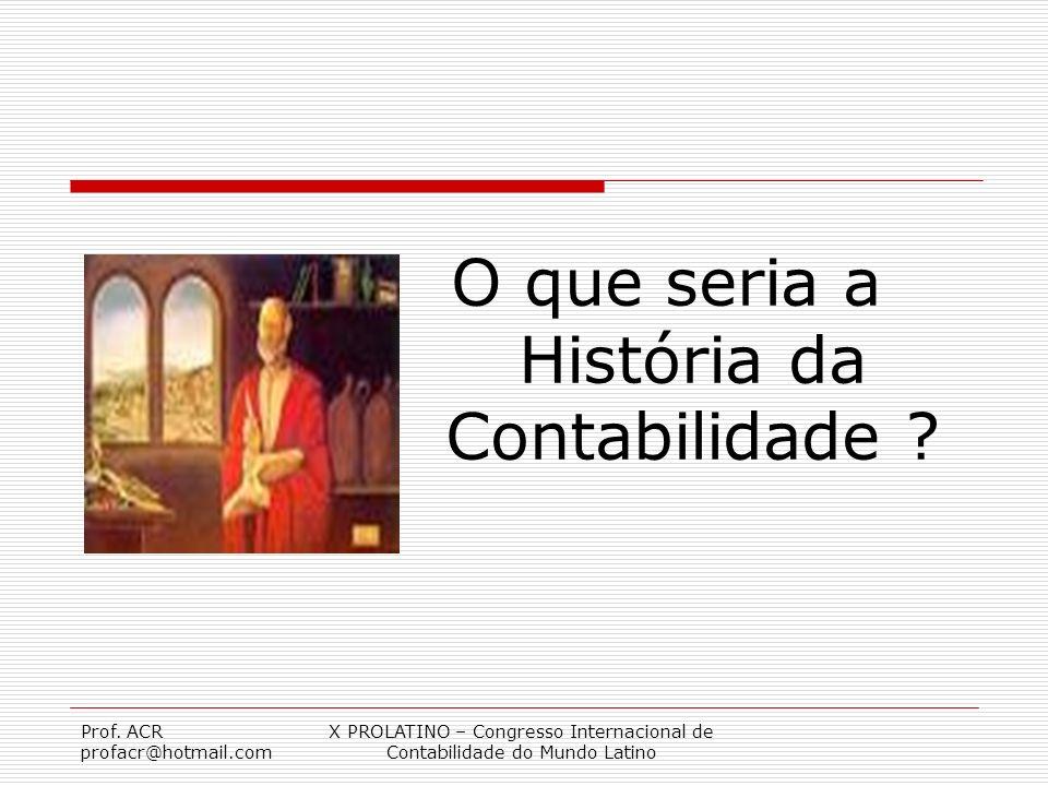 Prof. ACR profacr@hotmail.com X PROLATINO – Congresso Internacional de Contabilidade do Mundo Latino O que seria a História da Contabilidade ?