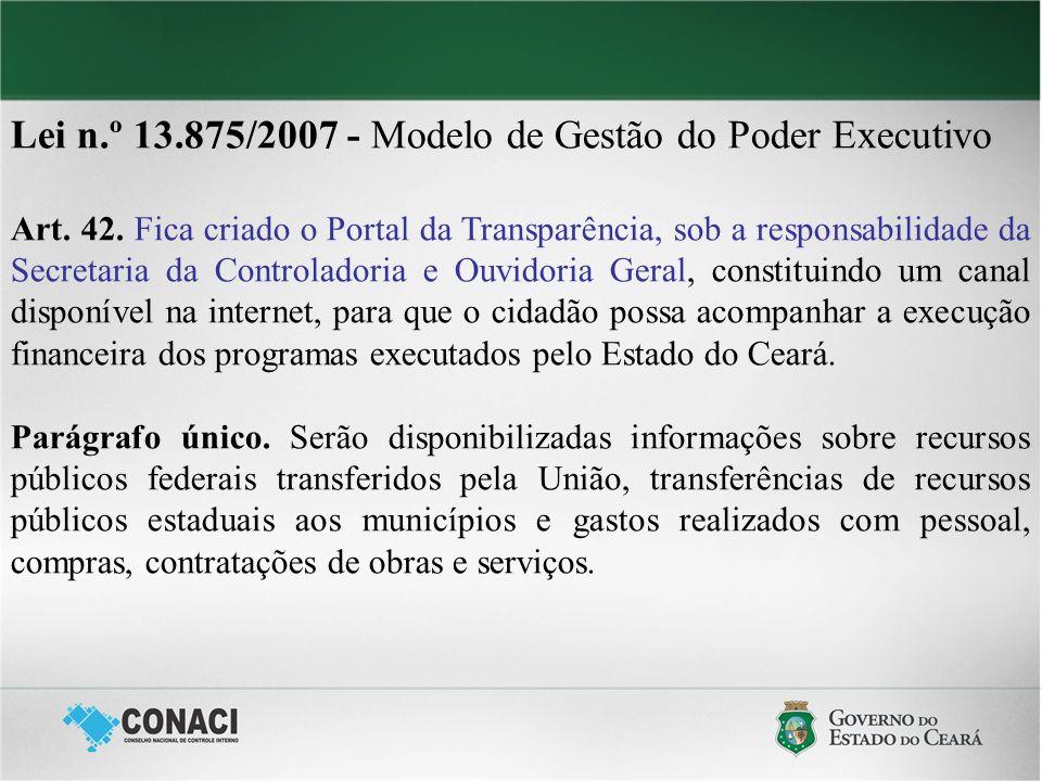 Lei n.º 13.875/2007 - Modelo de Gestão do Poder Executivo Art. 42. Fica criado o Portal da Transparência, sob a responsabilidade da Secretaria da Cont