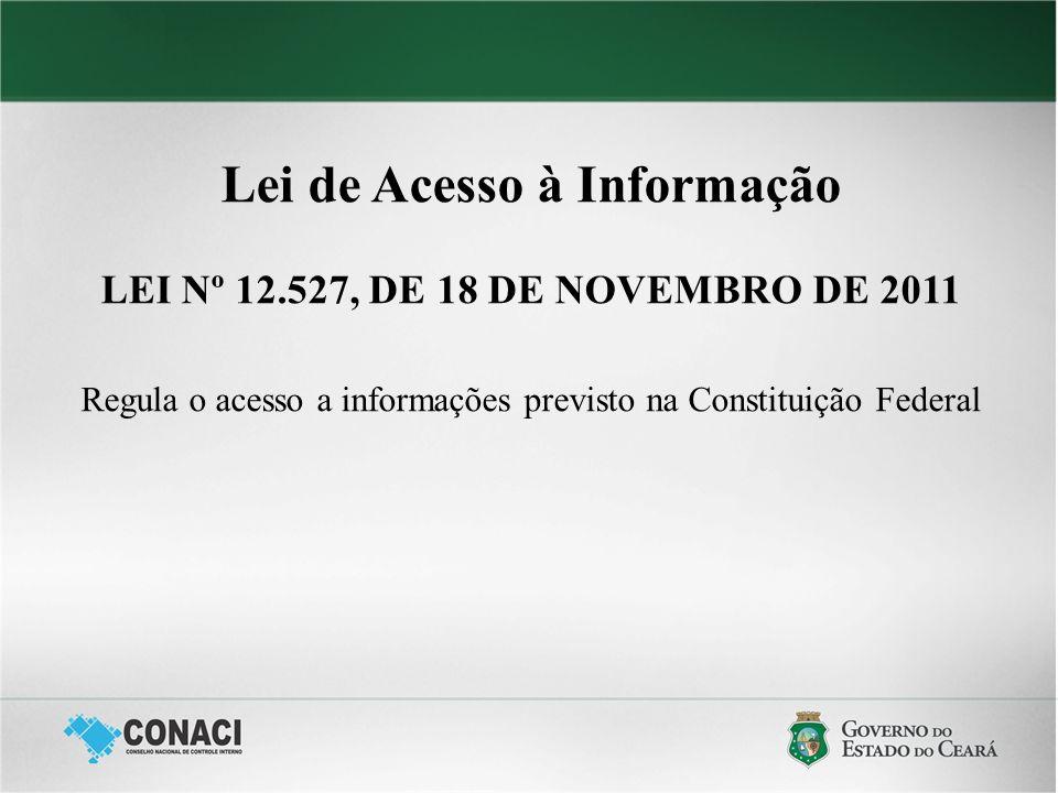 Lei de Acesso à Informação LEI Nº 12.527, DE 18 DE NOVEMBRO DE 2011 Regula o acesso a informações previsto na Constituição Federal