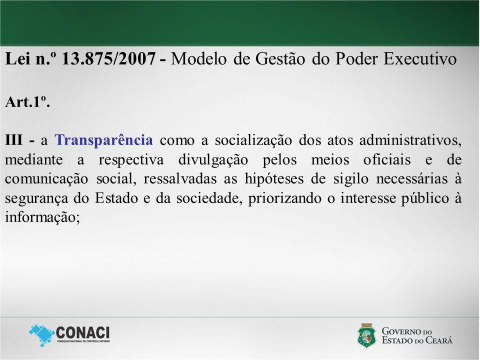 Lei n.º 13.875/2007 - Modelo de Gestão do Poder Executivo Art.1º. III - a Transparência como a socialização dos atos administrativos, mediante a respe