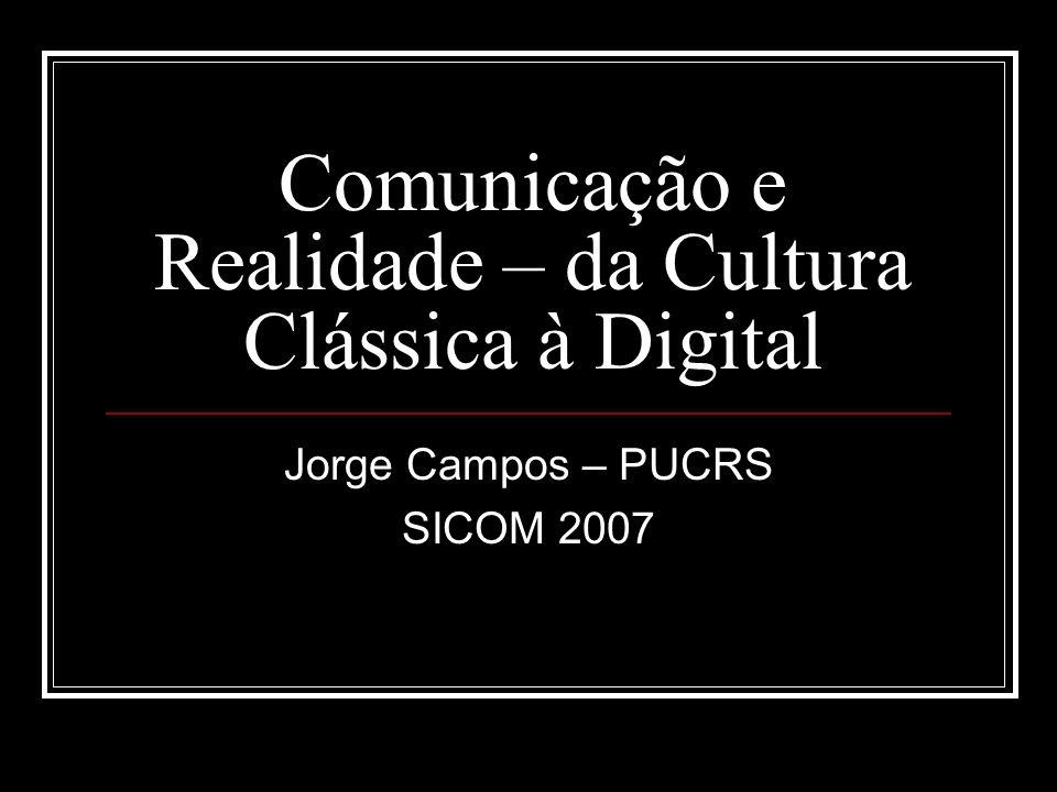Comunicação e Realidade – da Cultura Clássica à Digital Jorge Campos – PUCRS SICOM 2007