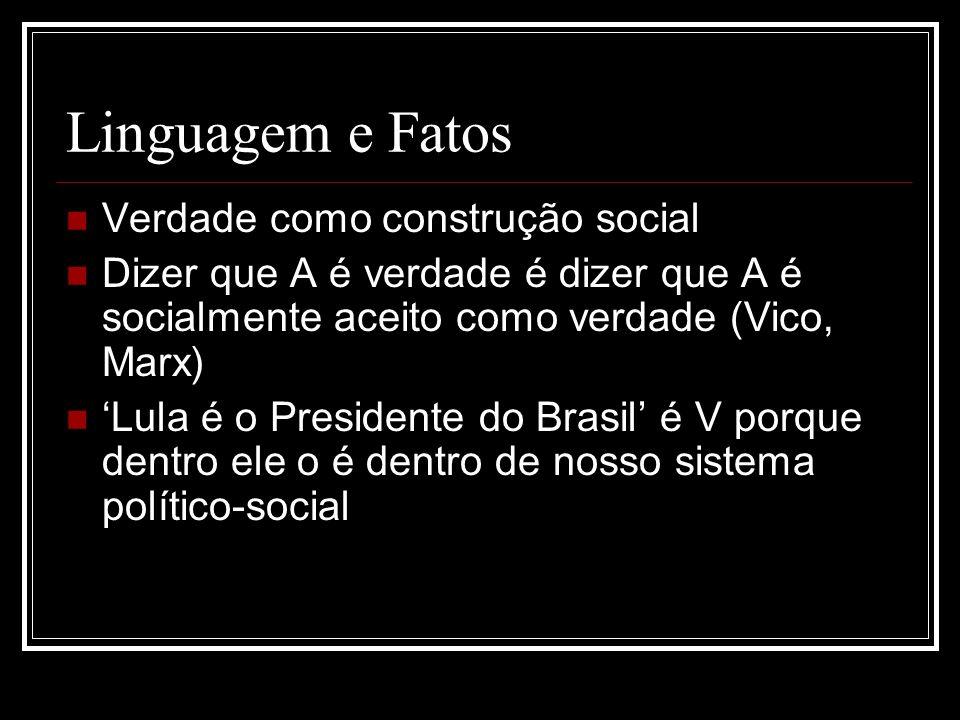 Linguagem e Fatos Verdade como construção social Dizer que A é verdade é dizer que A é socialmente aceito como verdade (Vico, Marx) Lula é o Presidente do Brasil é V porque dentro ele o é dentro de nosso sistema político-social