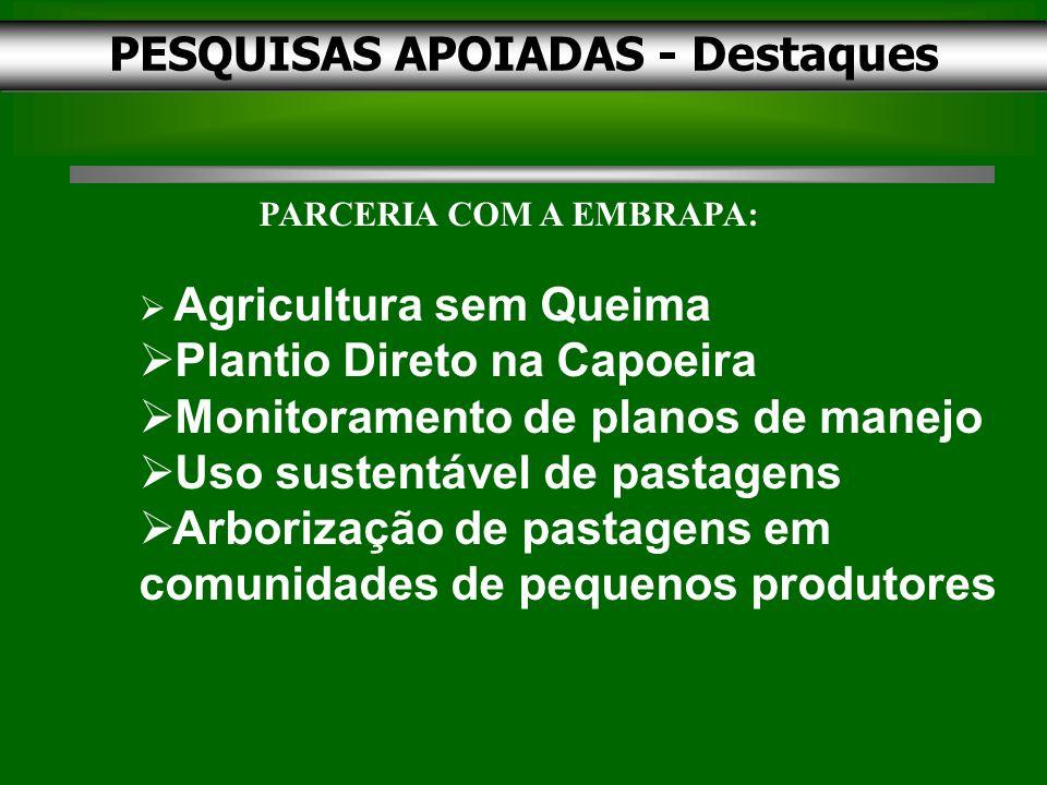 PESQUISAS APOIADAS - Destaques PARCERIA COM A EMBRAPA: Agricultura sem Queima Plantio Direto na Capoeira Monitoramento de planos de manejo Uso sustentável de pastagens Arborização de pastagens em comunidades de pequenos produtores