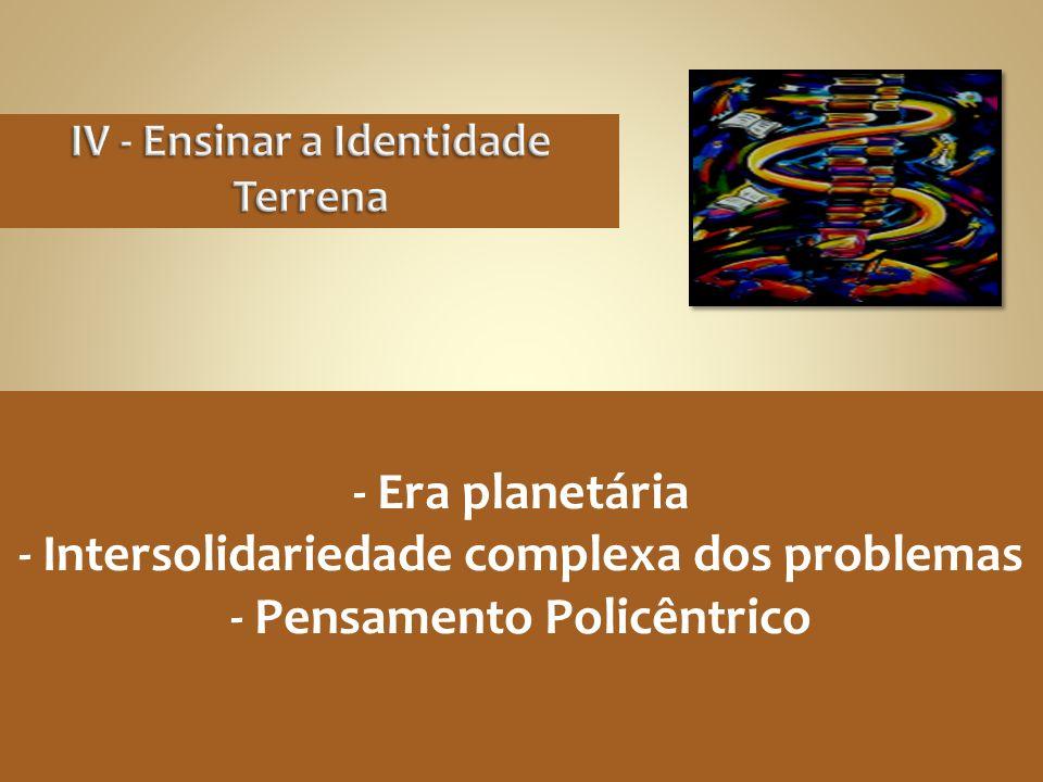 - Era planetária - Intersolidariedade complexa dos problemas - Pensamento Policêntrico