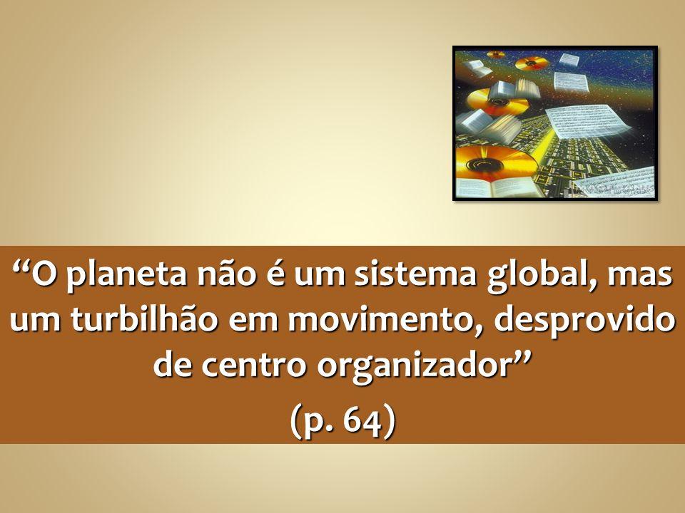 O planeta não é um sistema global, mas um turbilhão em movimento, desprovido de centro organizador (p. 64)