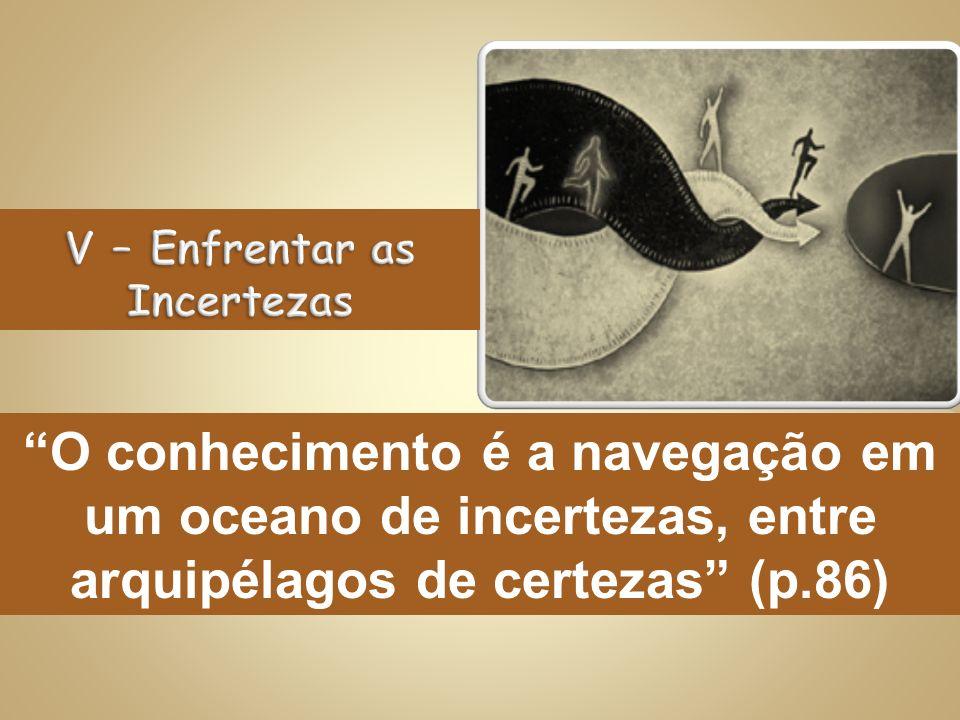 O conhecimento é a navegação em um oceano de incertezas, entre arquipélagos de certezas (p.86)