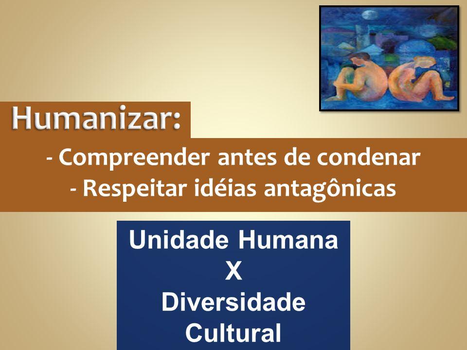 - Compreender antes de condenar - Respeitar idéias antagônicas Unidade Humana X Diversidade Cultural