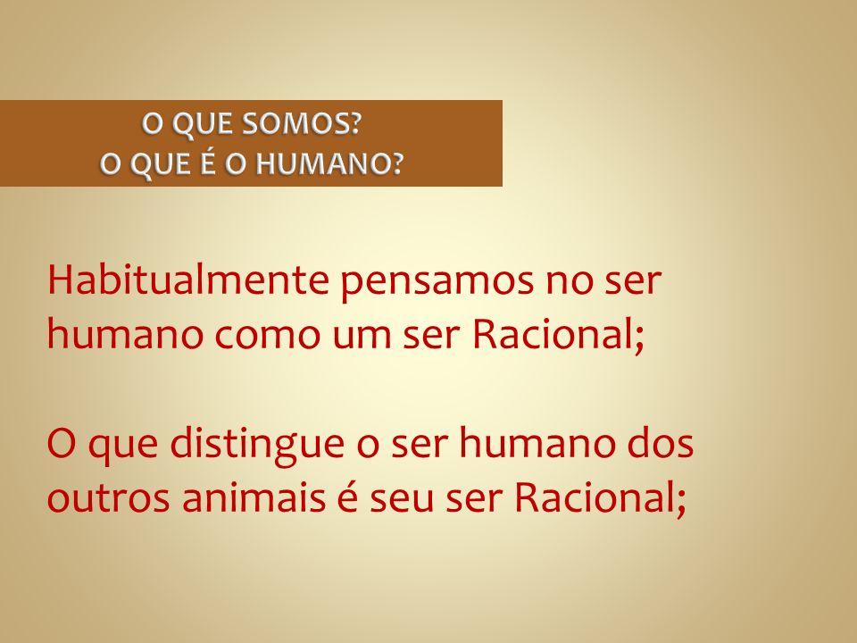 Habitualmente pensamos no ser humano como um ser Racional; O que distingue o ser humano dos outros animais é seu ser Racional;