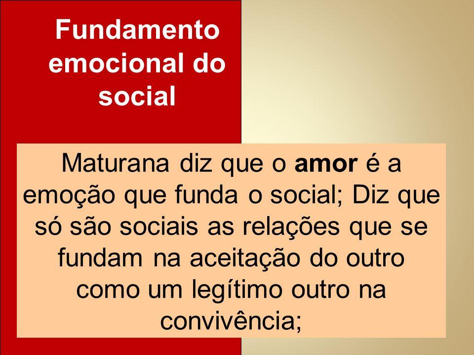 Maturana diz que o amor é a emoção que funda o social; Diz que só são sociais as relações que se fundam na aceitação do outro como um legítimo outro n