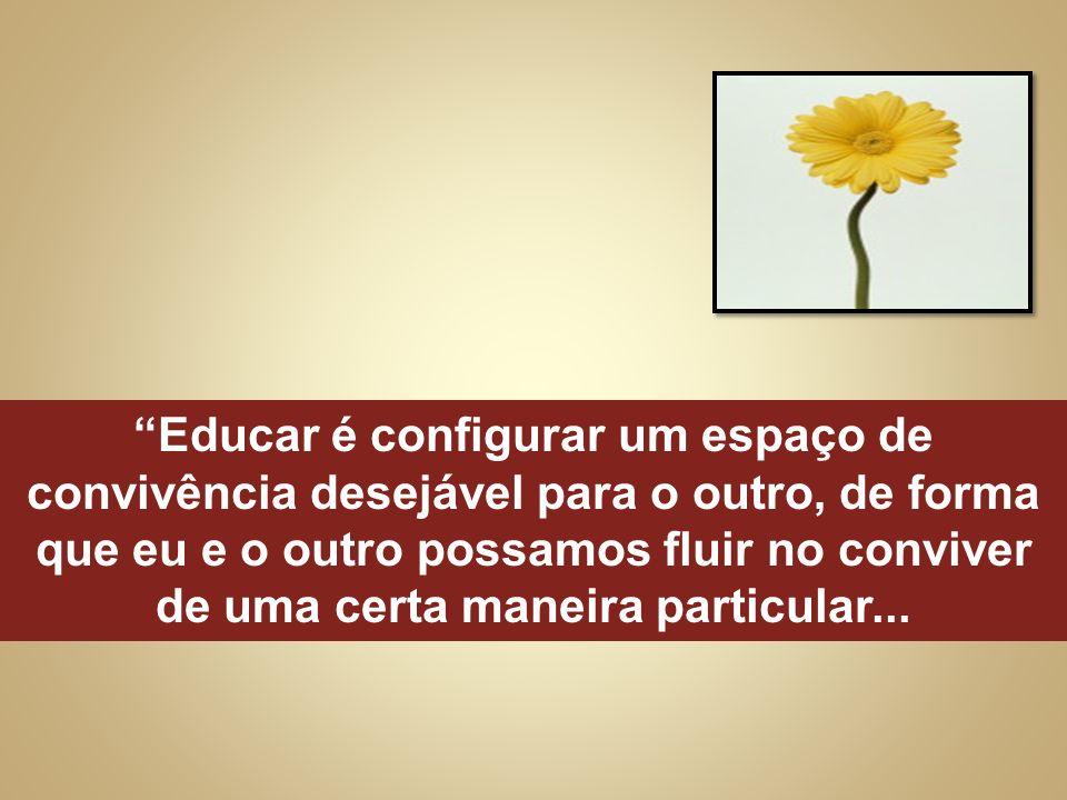 Educar é configurar um espaço de convivência desejável para o outro, de forma que eu e o outro possamos fluir no conviver de uma certa maneira particu