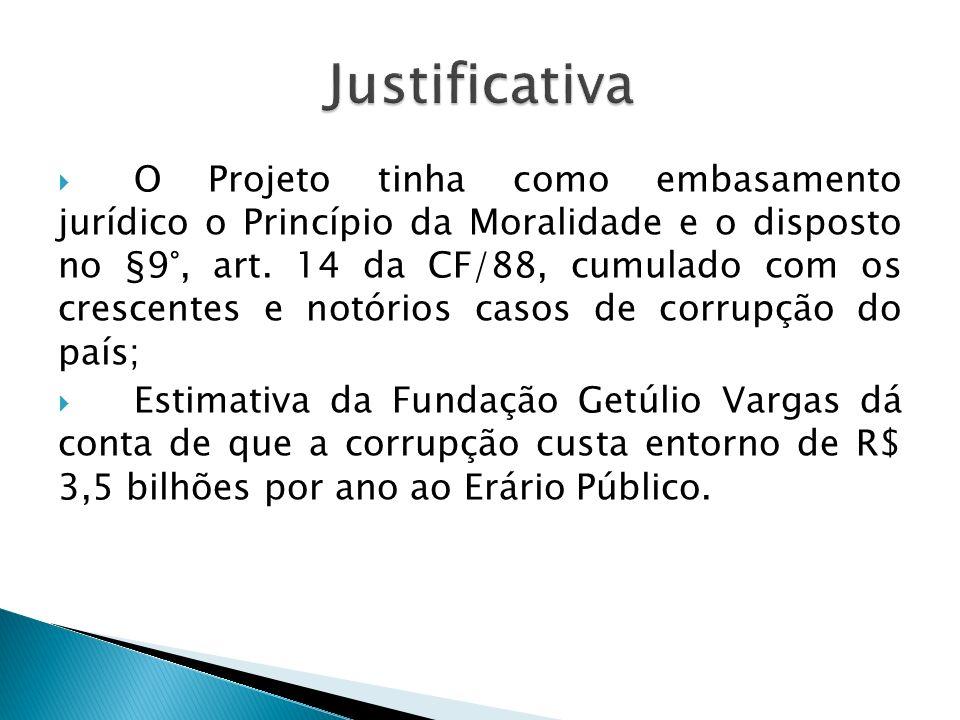 O Projeto tinha como embasamento jurídico o Princípio da Moralidade e o disposto no §9°, art. 14 da CF/88, cumulado com os crescentes e notórios casos