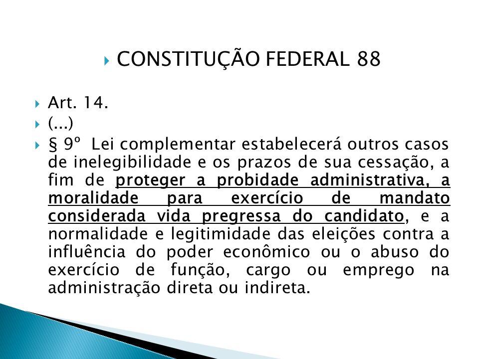 CONSTITUÇÃO FEDERAL 88 Art. 14. (...) § 9º Lei complementar estabelecerá outros casos de inelegibilidade e os prazos de sua cessação, a fim de protege