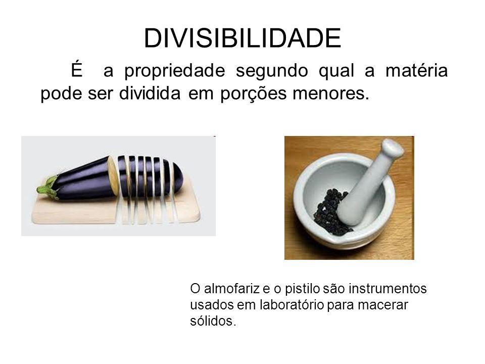 DIVISIBILIDADE É a propriedade segundo qual a matéria pode ser dividida em porções menores. O almofariz e o pistilo são instrumentos usados em laborat