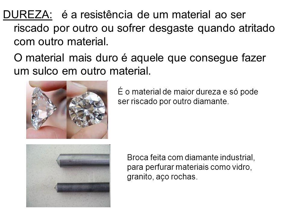 DUREZA: é a resistência de um material ao ser riscado por outro ou sofrer desgaste quando atritado com outro material. O material mais duro é aquele q