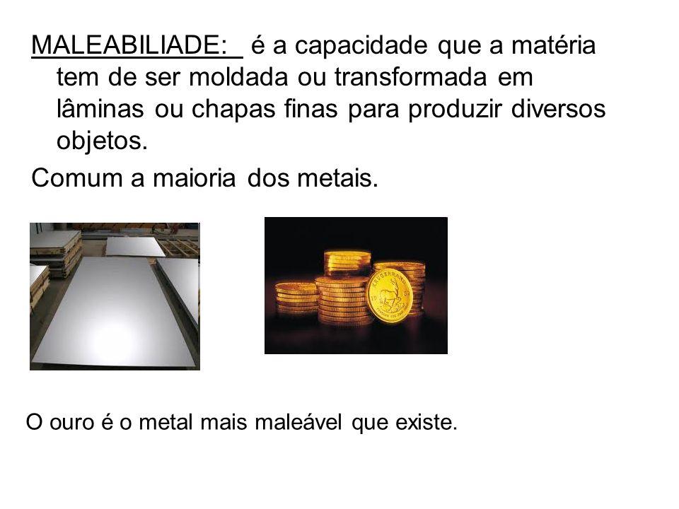 MALEABILIADE: é a capacidade que a matéria tem de ser moldada ou transformada em lâminas ou chapas finas para produzir diversos objetos. Comum a maior