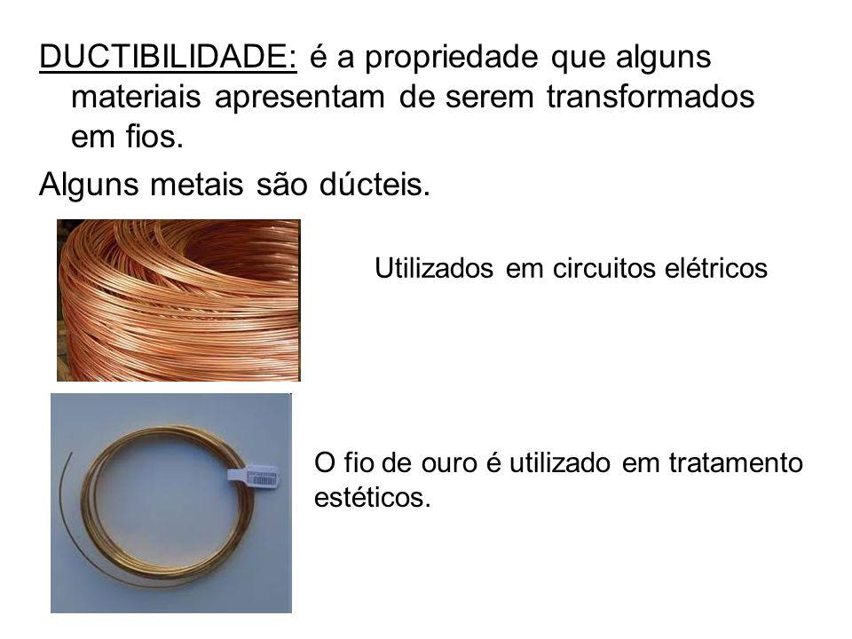 DUCTIBILIDADE: é a propriedade que alguns materiais apresentam de serem transformados em fios. Alguns metais são dúcteis. Utilizados em circuitos elét