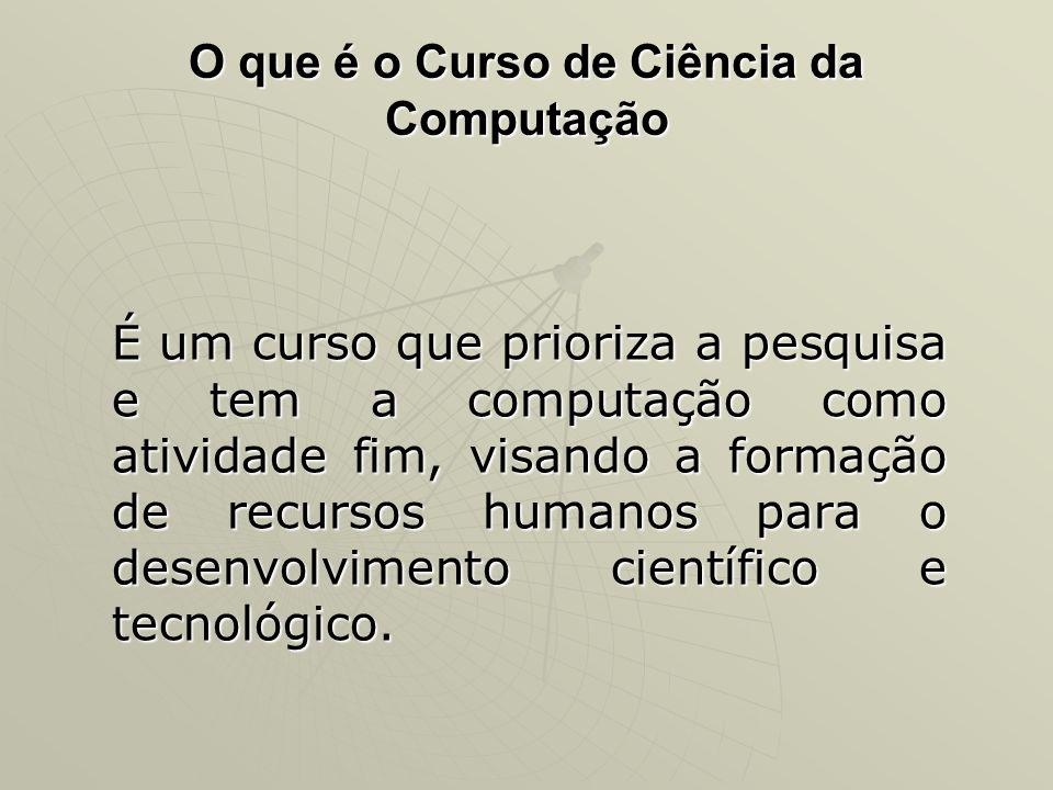 O que é o Curso de Ciência da Computação É um curso que prioriza a pesquisa e tem a computação como atividade fim, visando a formação de recursos huma