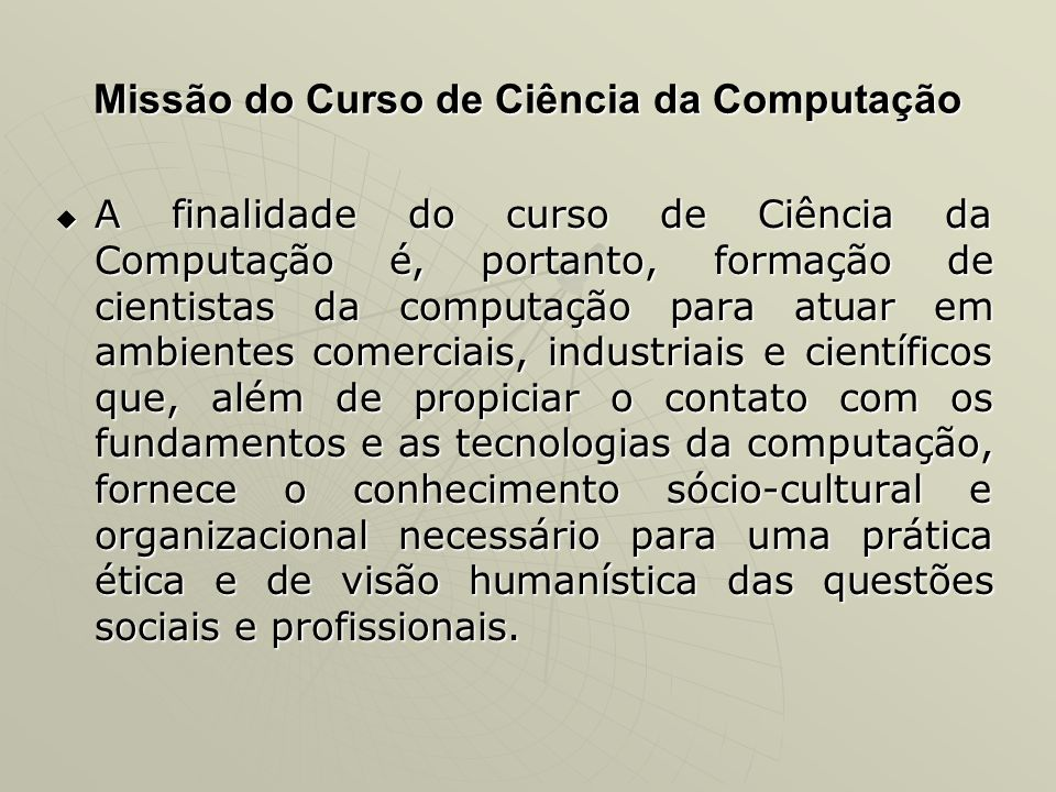Missão do Curso de Ciência da Computação A finalidade do curso de Ciência da Computação é, portanto, formação de cientistas da computação para atuar e
