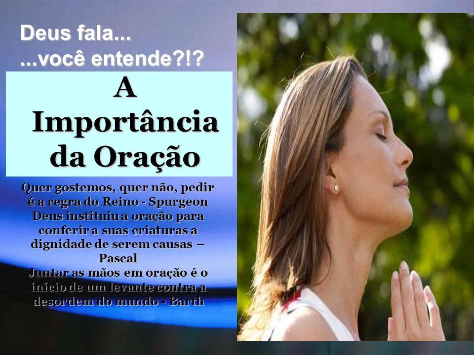 A Importância da Oração Deus fala......você entende?!? Quer gostemos, quer não, pedir é a regra do Reino - Spurgeon Deus instituiu a oração para confe