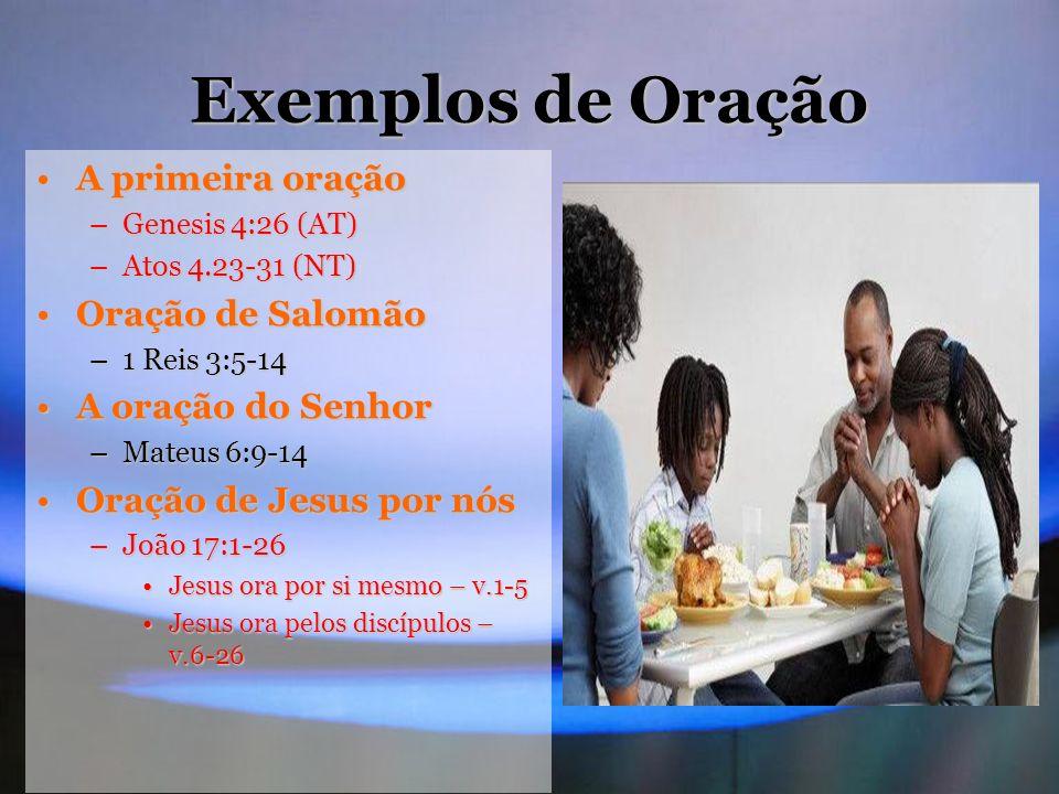 Exemplos de Oração A primeira oraçãoA primeira oração –Genesis 4:26 (AT) –Atos 4.23-31 (NT) Oração de SalomãoOração de Salomão –1 Reis 3:5-14 A oração