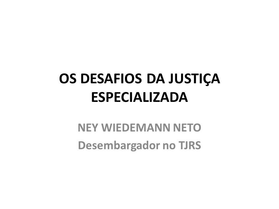 OS DESAFIOS DA JUSTIÇA ESPECIALIZADA NEY WIEDEMANN NETO Desembargador no TJRS