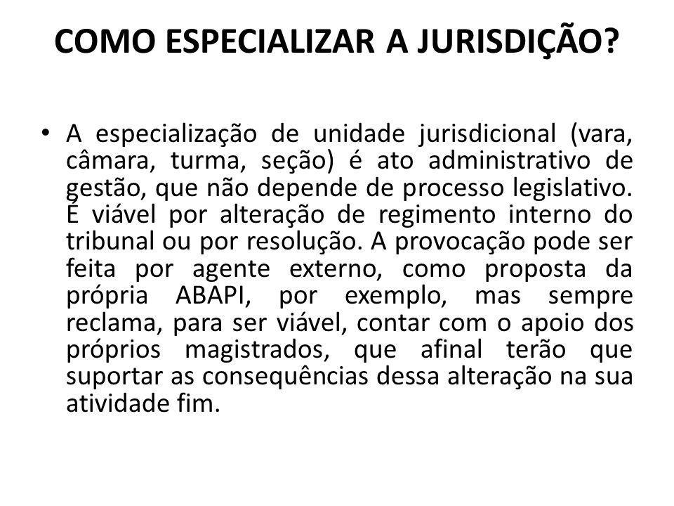 COMO ESPECIALIZAR A JURISDIÇÃO? A especialização de unidade jurisdicional (vara, câmara, turma, seção) é ato administrativo de gestão, que não depende