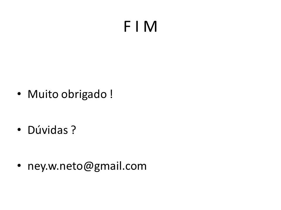 F I M Muito obrigado ! Dúvidas ? ney.w.neto@gmail.com
