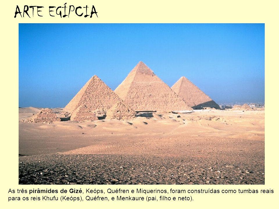 ARTE EGÍPCIA As três pirâmides de Gizé, Keóps, Quéfren e Miquerinos, foram construídas como tumbas reais para os reis Khufu (Keóps), Quéfren, e Menkau