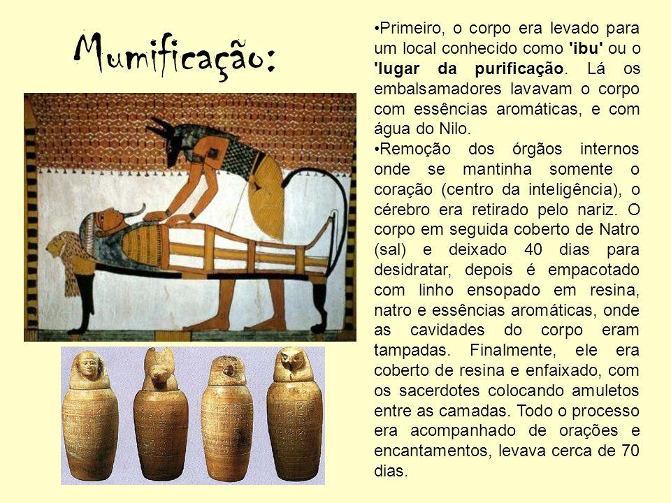 Mumificação: Primeiro, o corpo era levado para um local conhecido como 'ibu' ou o 'lugar da purificação. Lá os embalsamadores lavavam o corpo com essê