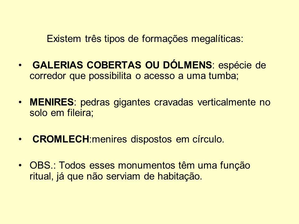 Existem três tipos de formações megalíticas: GALERIAS COBERTAS OU DÓLMENS: espécie de corredor que possibilita o acesso a uma tumba; MENIRES: pedras g