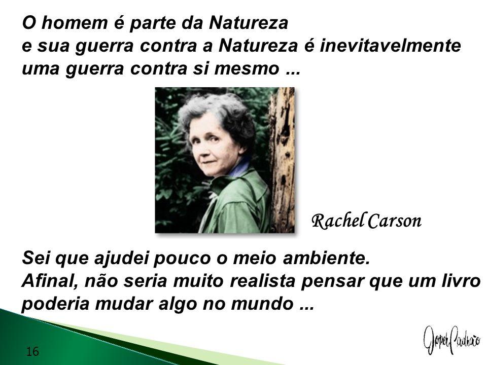 O homem é parte da Natureza e sua guerra contra a Natureza é inevitavelmente uma guerra contra si mesmo... Sei que ajudei pouco o meio ambiente. Afina